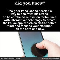 Designer Peng Cheng needed a way to deal with his stress, so he combined relaxation techniques with interactive technology to create the Pause app, which calms the active mind and focuses your attention on the here and now. [Did you know]