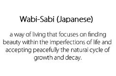 wabi-sabi- a way of living that focuses on finding beauty within the imperfections of life and accepting peacefully the natural cycle of growth and decay