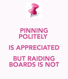 "My Boards: "" politely is appreciated. But raiding boards is not."" Thank you for *not* raiding or ""power pinning"" your way through my boards. In case you do, please note that I will block you after the pin Puerto Rico, Etiquette, Appreciation, Everything, Encouragement, Boards, Pink, Thankful, Messages"