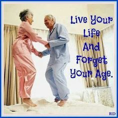 Let's stay young at heart... Never act your age... Ever!!!