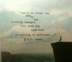 Isn't it funny how day by day nothing changes but when you look back eveything is different.