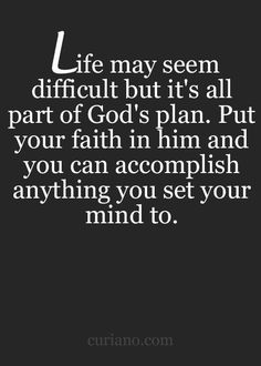 Life may seem difficult but it's all part of God's plan. Put your faith in him and you can accomplish anything you set your mind to.