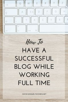How To Have A Successful Blog While Working Full Time - Uniquely Women