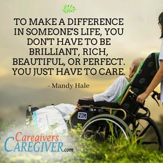 """To make a difference in someone's life, you don't have to be brilliant, rich, beautiful, or perfect. You just have to care."" - Mandy Hale #caregivers #Caregiving  http://www.CaregiversCaregiver.com"