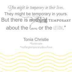 "You might be temporary in their lives.  They might be temporary in yours.  But there is nothing temporary about the love or the lesson.""   Tonia Christle #fostercare #nothingtemporaryaboutlove"