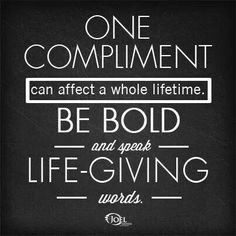 Lift others up! Give compliments freely!