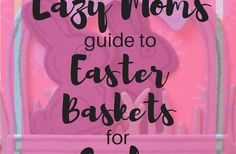 The Lazy moms guide to Easter baskets for girls