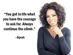"""""""You get in life what you have the courage to ask for. Always continue the climb."""" - Oprah - More Oprah at http://www.evancarmichael.com/Fam..."""