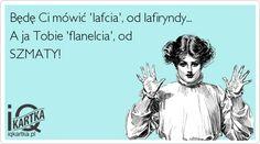 Będę Ci mówić 'lafcia', od lafiryndy... A ja Tobie 'flanelcia', od SZMATY!