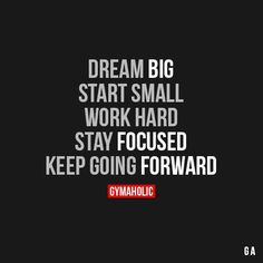 Dream Big. Start small, work hard, stay focused, keep going forward!