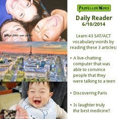 Learn 43 vocabulary words with 3 articles: a computer that can pose as a teenager, discovering Paris, and whether laughter truly is the best medicine. http://www.professorword.com/blog/2014/06/10/daily-reader-edition-382
