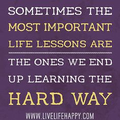 Sometimes the most important life lessons are the ones we end up learning the hard way. by deeplifequotes, via Flickr