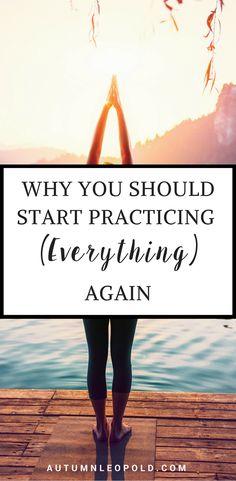 Why You Should Start Practicing (Everything) Again | autumnleopold.com | Mindset, message, self sabotage, self improvement, business, business tips, entrepreneurs, startup, solopreneur, mompreneur, biz, girlboss, ladyboss, productivity