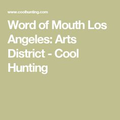 Word of Mouth Los Angeles: Arts District - Cool Hunting
