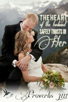 Proverbs 31:11- The Heart of her husband safely trusts in her!  Her Character: trustworthy, honest, transparent, reliable.