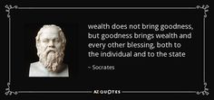 wealth does not bring goodness, but goodness brings wealth and every other blessing, both to the individual and to the state - Socrates