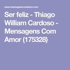 Ser feliz - Thiago William Cardoso - Mensagens Com Amor (175328)