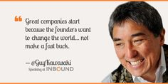"""""""Great companies start because the founders want to change the world ... not make a fast buck."""" ― Guy Kawasaki, Chief Evangelist, Canva"""