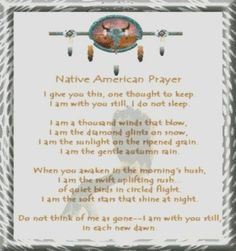 Native American Prayer:   I give you this, one thought to keep, I am with you still, I do not sleep. I am a thousand winds that blow,  I am the diamond glints on snow. I am the sunlight on the ripened grain. I am the gentle autumn rain. When you awaken in the morning's hush, I am the swift uplifting rush of quiet birds in circled flight. I am the soft stars that shine at night. Do not think of me as gone--  I am with you still, in each new dawn.