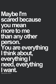 Maybe on scared because you mean so much to me Quotes About Be Scared, Love Of Your Life Quotes, Scared Love Quotes, Bei