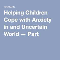 Helping Children Cope with Anxiety in and Uncertain World — Part 2