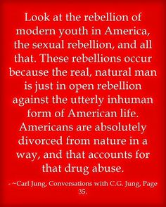 Look at the rebellion of modern youth in America, the sexual rebellion, and all that. These rebellions occur because the real, natural man is just in open rebellion against the utterly inhuman form of American life. Americans are absolutely divorced from nature in a way, and that accounts for that drug abuse. ~Carl Jung, Conversations with C.G. Jung, Page 35.