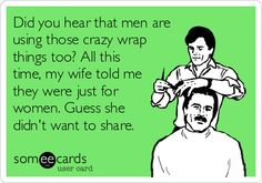 Did you hear that men are using those crazy wrap things too? All this time, my wife told me they were just for women. Guess she didn't want to share.