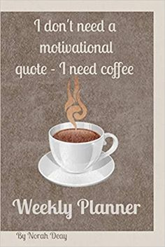 I don't need a motivational quote - I need coffee: 6 x 9 in/ weekly planner/ calendar/password keeper/contact list/special dates to remember/goals: Amazon.co.uk: Deay, Norah: 9781656589729: Books