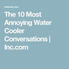 The 10 Most Annoying Water Cooler Conversations   Inc.com