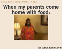 When my parents come home with food. Yes!! So true!! This gets funnier the more I watch it!! :D lol