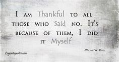 I am thankful to all those who said no. It's because of them, I did it myself.