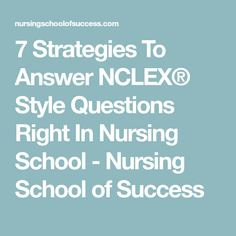7 Strategies To Answer NCLEX® Style Questions Right In Nursing School - Nursing School of Success