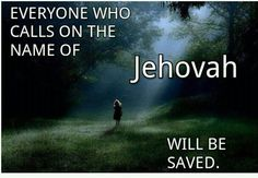 Everyone who calls on the name of Jehovah will be saved.