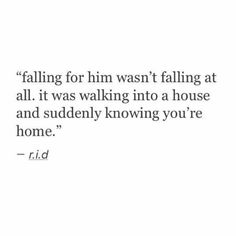 """""""Falling for him wasn't falling at all. It was walking into a house and suddenly knowing you're home."""""""