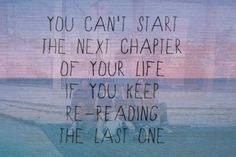 You can't start the next chapter of your life if you keep rereading the last one.