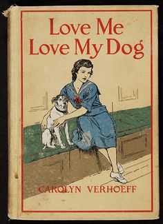 Title: Love me, love my dog Creator: Merrill, Frank T. (Frank Thayer), b. 1848 Author: Verhoeff, Carolyn Date: 1922 Vintage Book Covers, Vintage Children's Books, Antique Books, Book Cover Art, Book Cover Design, Book Art, I Love Dogs, Puppy Love, Dog Books