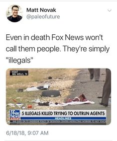 "Illegals Killed Trying to Outrun Agents"" - Even in death Fox News won't call them people. They're simply ""illegals"" ~"