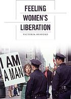 Feeling women's liberation @ 305.42 H45 2013