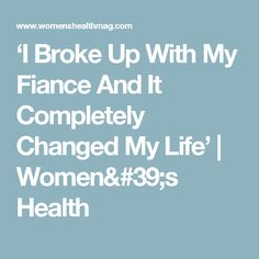 'I Broke Up With My Fiance And It Completely Changed My Life' | Women's Health