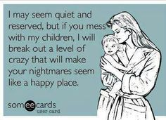 Amen to that ! Don't mess with my kids !