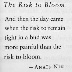 Been loving this quote for 20 years now, and I just took a risk and blossomed, not sure how it's going to work out for me yet, but I am glad I did it.