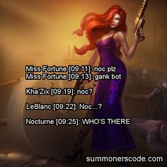 Exhibit 154 Miss Fortune [09:11]: noc plzMiss Fortune [09:13]: gank botKhaZix [09:19]: noc?LeBlanc [09:22]: Noc?Nocturne [09:25]: WHOS THERE (Thanks to fluts-chan for the quote!)