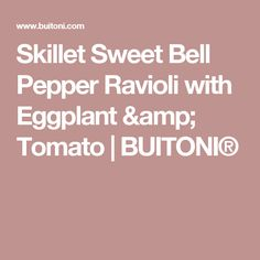 Skillet Sweet Bell Pepper Ravioli with Eggplant & Tomato | BUITONI®