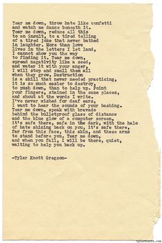 Typewriter Series #1085 by Tyler Knott Gregson*Chasers of the Light, is available through Amazon, Barnes and Noble, IndieBound , Books-A-Million , Paper Source or Anthropologie *Text for Tired Eyes:Tear me down, throw hate like confettiand watch me dance beneath it.Tear me down, reduce all thisto an insult, to a tired tellingof a tired joke that never bathedin laughter. More than love lives in the letters I let land, I cannot show you the wayto finding it. Tear me down, spread negativity lik...