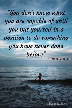 """You don't know what you are capable of until you put yourself in a position to do something you have never done before."" ~ Dave Cooke"