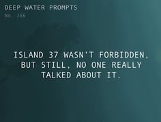 Odd Prompts for Odd Stories Text: Island 37 wasn't forbidden, but still, no one really talked about it. Daily Writing Prompts, Dialogue Prompts, Creative Writing Prompts, Cool Writing, Writing Advice, Writing Resources, Writing Help, Writing A Book, Story Prompts