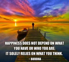 Happiness does not depend on what you have or who you are: it solely depends on what you think.  Buddha