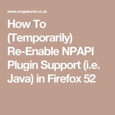 How To (Temporarily) Re-Enable NPAPI Plugin Support (i.e. Java) in Firefox 52