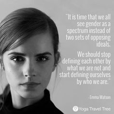 """""""Both men and women should feel free to be sensitive. Both men and women should feel free to be strong… It is time that we all perceive gender on a spectrum not as two opposing sets of ideals."""" - Emma Watson Click here for 6 other powerful quotes! - www.yogatraveltree.com #findyouryoga #yoga #feminism"""