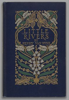 Little Rivers: A Book of Essays in Profitable Idleness by Henry Van Dyke Binding designed by Margaret Neilson Armstrong, published by Charles Scribner & Sons, 1906